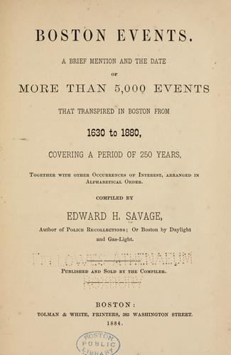 Boston events. A brief mention and the date of more than 5,000 events that transpired in Boston from 1620 to 1880, covering a period of 250 years, together with other occurrences of interest, arranged in alphabetical order. by Savage, Edward H.