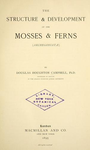 The structure & development of the mosses & ferns (Archegoniatae) by Campbell, Douglas Houghton